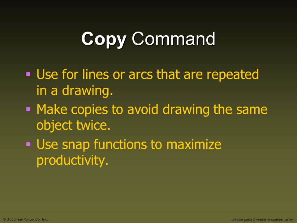 Copy Command Use for lines or arcs that are repeated in a drawing.