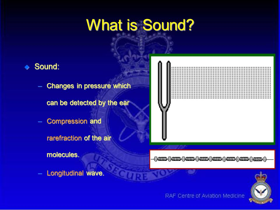 What is Sound Sound: Changes in pressure which can be detected by the ear. Compression and rarefraction of the air molecules.