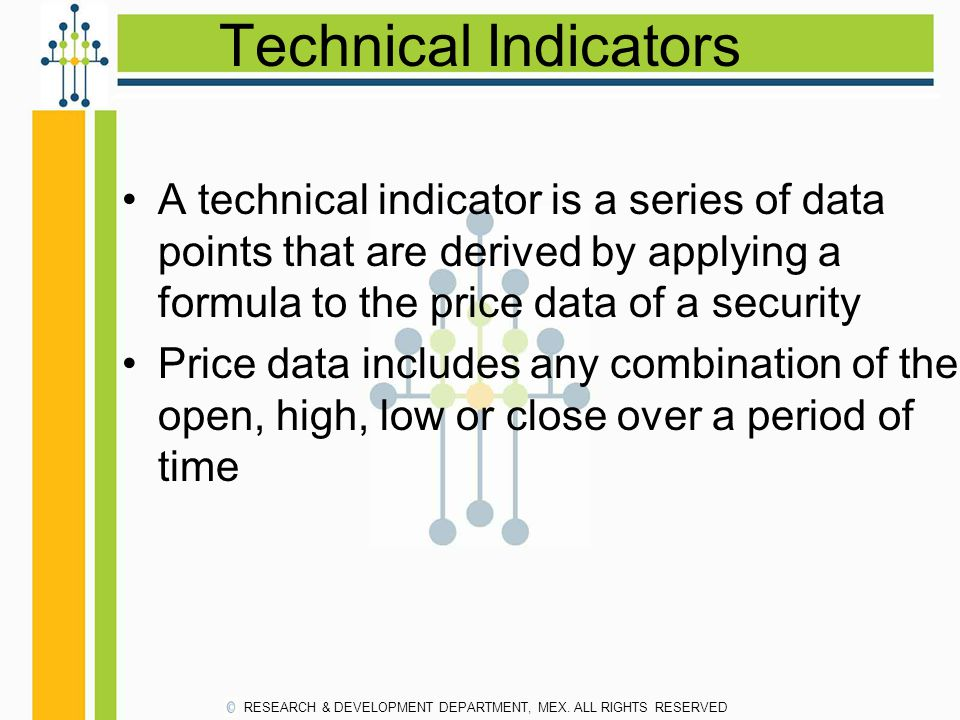 Technical Indicators A technical indicator is a series of data points that are derived by applying a formula to the price data of a security.