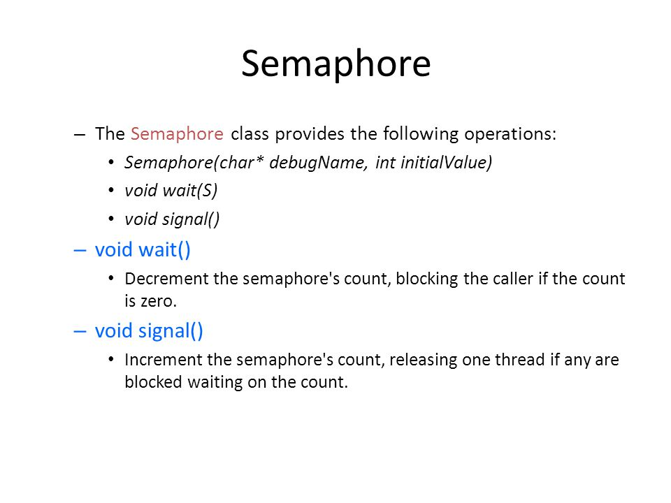 Semaphore The Semaphore class provides the following operations: Semaphore(char* debugName, int initialValue)