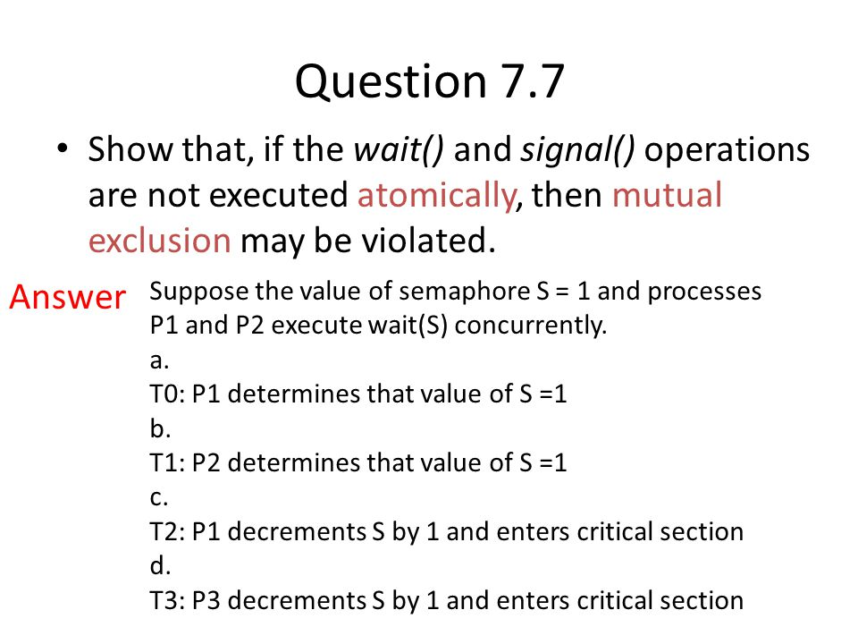 Question 7.7 Show that, if the wait() and signal() operations are not executed atomically, then mutual exclusion may be violated.