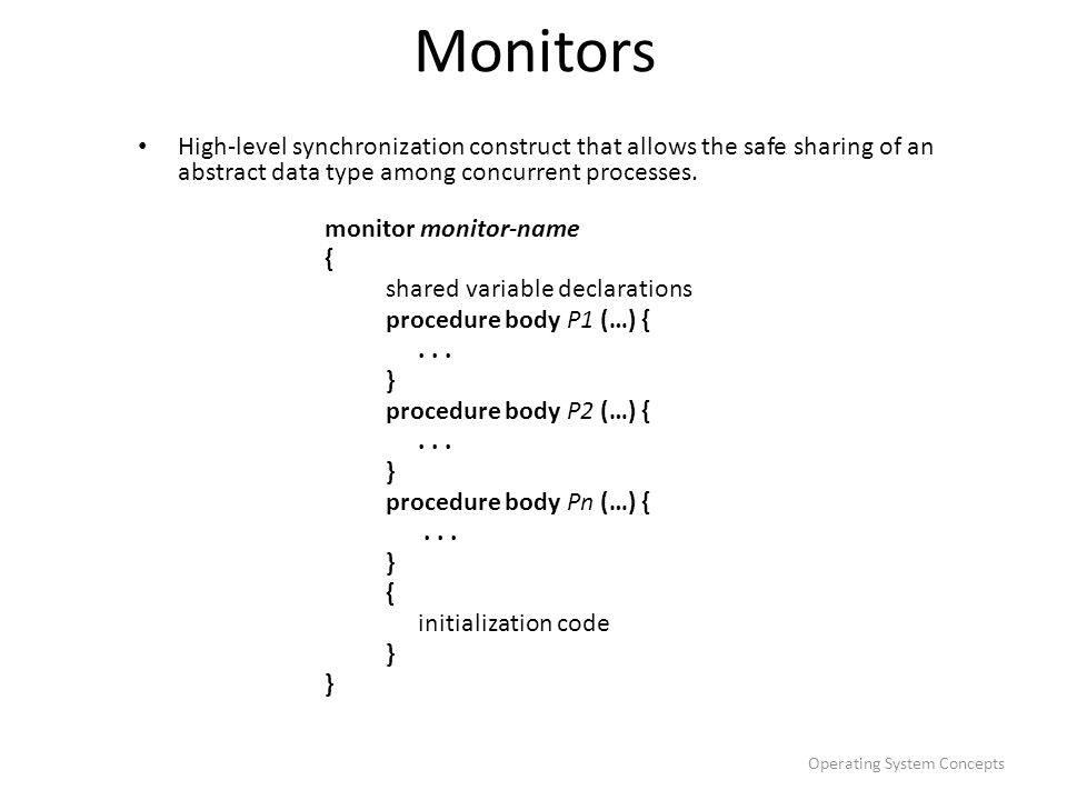 Monitors High-level synchronization construct that allows the safe sharing of an abstract data type among concurrent processes.