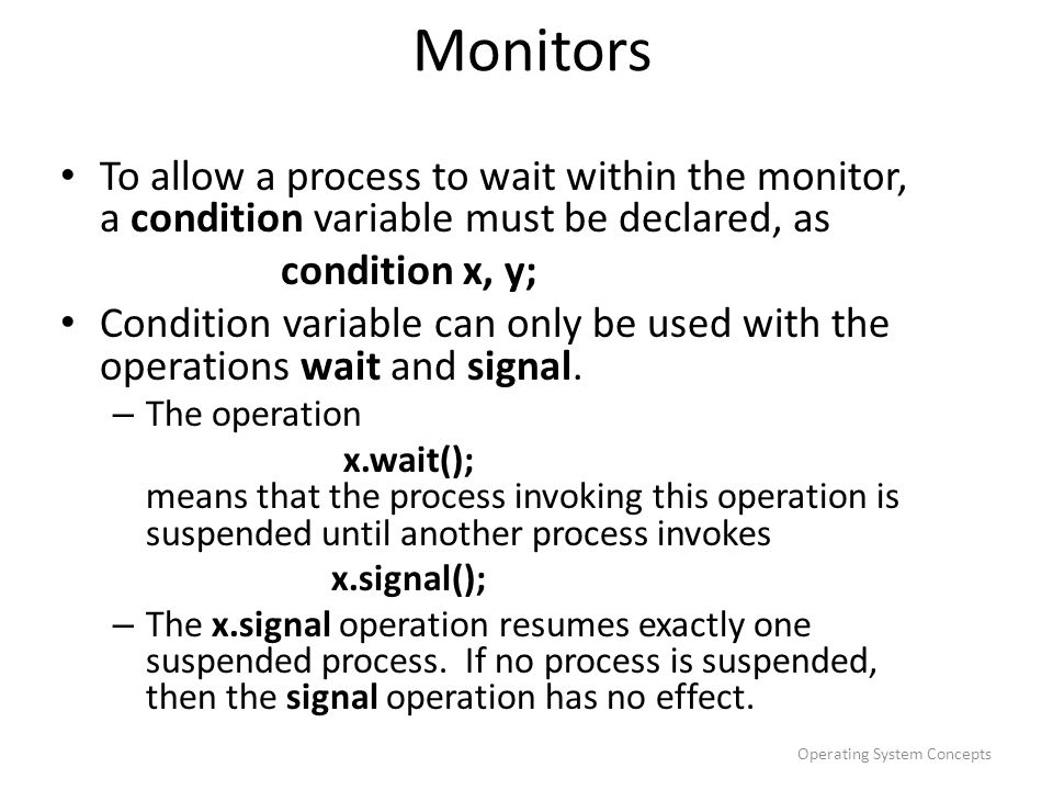 Monitors To allow a process to wait within the monitor, a condition variable must be declared, as. condition x, y;