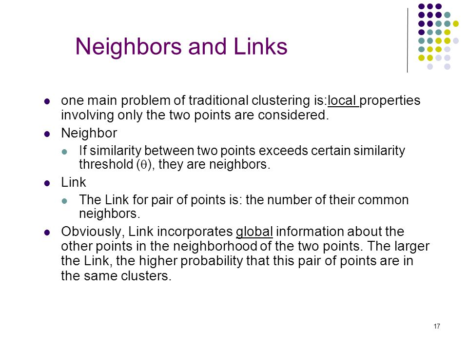 Neighbors and Links one main problem of traditional clustering is:local properties involving only the two points are considered.