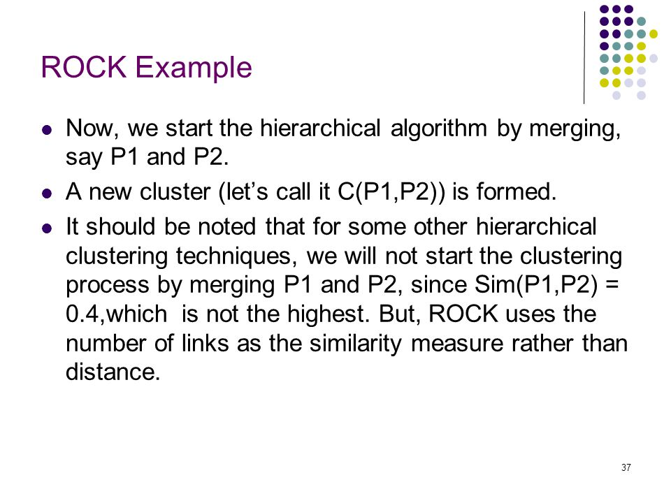 ROCK Example Now, we start the hierarchical algorithm by merging, say P1 and P2. A new cluster (let's call it C(P1,P2)) is formed.