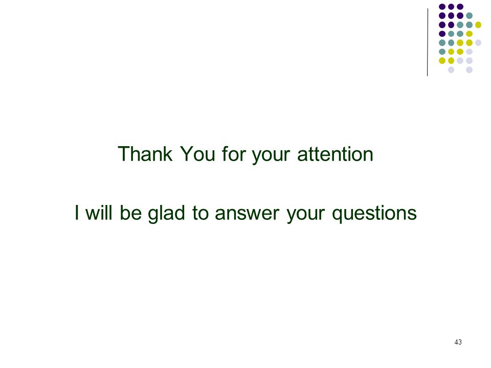 Thank You for your attention I will be glad to answer your questions