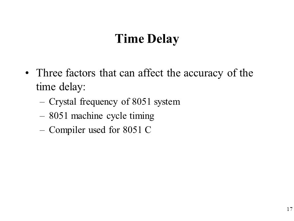 Time Delay Three factors that can affect the accuracy of the time delay: Crystal frequency of 8051 system.