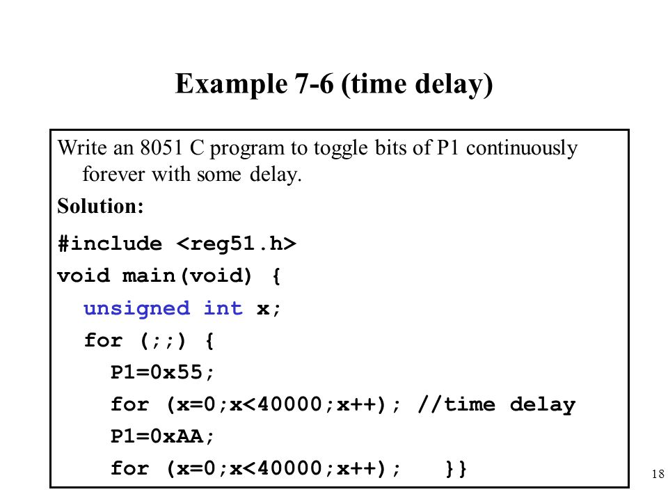 Example 7-6 (time delay) Write an 8051 C program to toggle bits of P1 continuously forever with some delay.