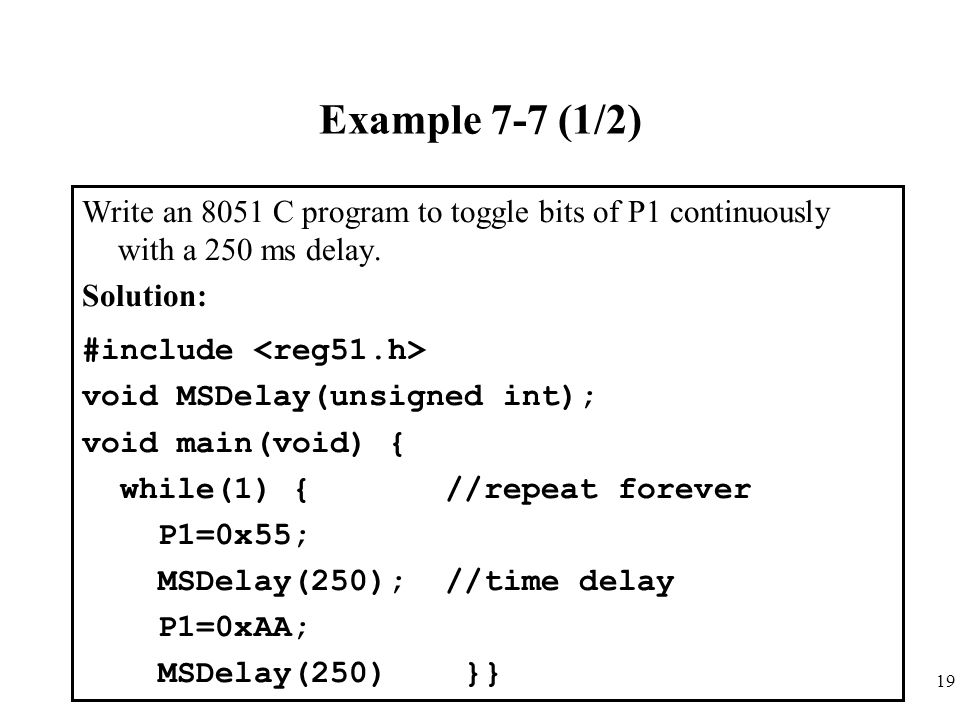 Example 7-7 (1/2) Write an 8051 C program to toggle bits of P1 continuously with a 250 ms delay. Solution: