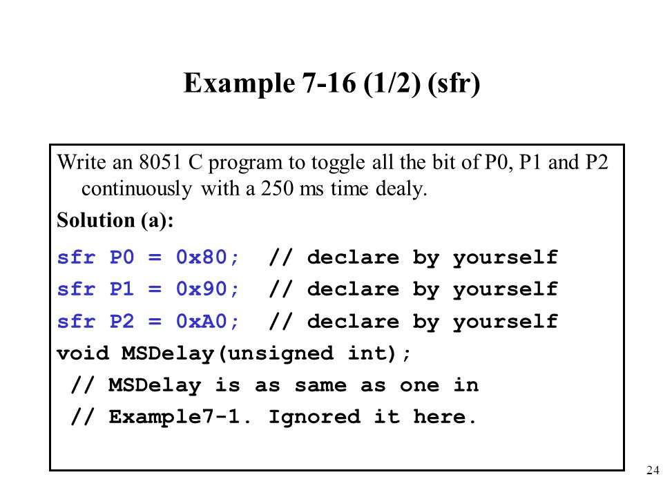 Example 7-16 (1/2) (sfr) Write an 8051 C program to toggle all the bit of P0, P1 and P2 continuously with a 250 ms time dealy.