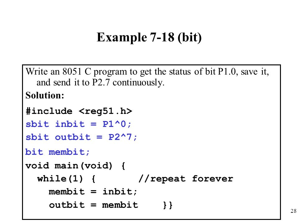 Example 7-18 (bit) Write an 8051 C program to get the status of bit P1.0, save it, and send it to P2.7 continuously.
