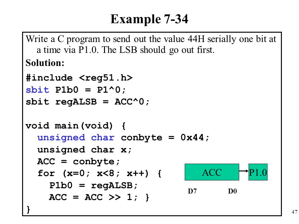 Example 7-34 Write a C program to send out the value 44H serially one bit at a time via P1.0. The LSB should go out first.