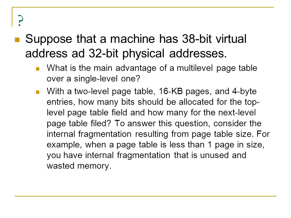 Suppose that a machine has 38-bit virtual address ad 32-bit physical addresses.