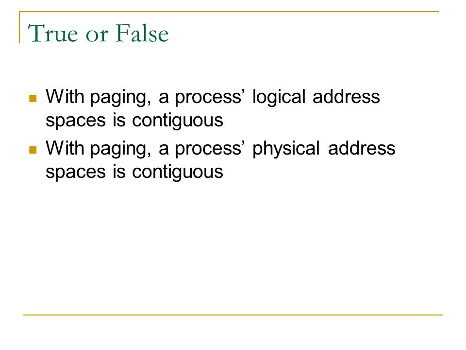 True or False With paging, a process' logical address spaces is contiguous.