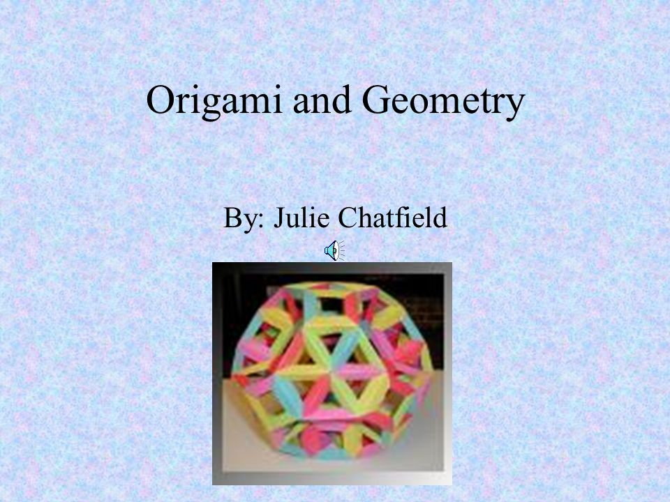 Origami and Geometry By: Julie Chatfield