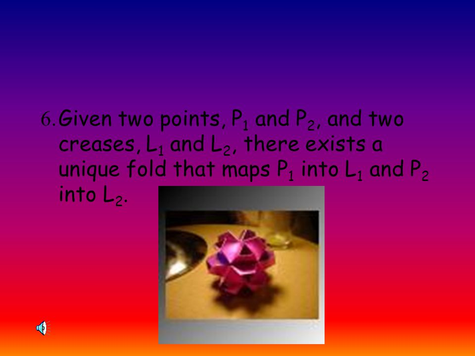 6. Given two points, P1 and P2, and two creases, L1 and L2, there exists a unique fold that maps P1 into L1 and P2 into L2.