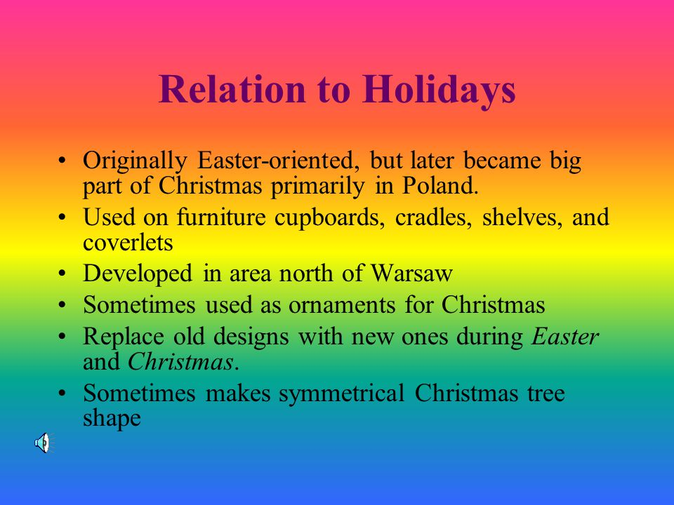 Relation to Holidays Originally Easter-oriented, but later became big part of Christmas primarily in Poland.