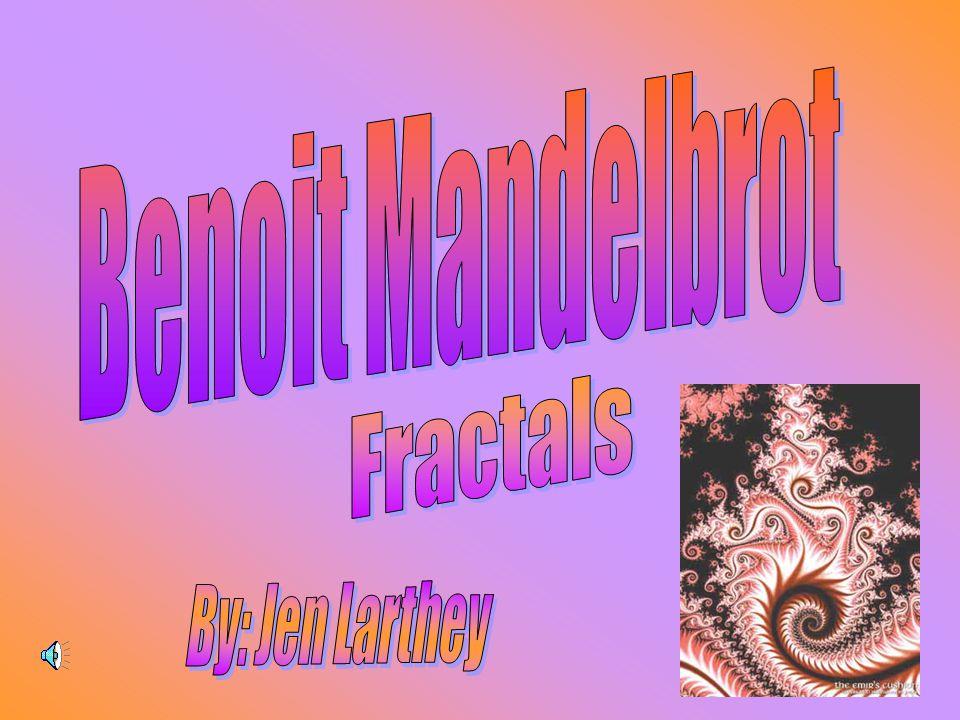 Benoit Mandelbrot Fractals By: Jen Larthey