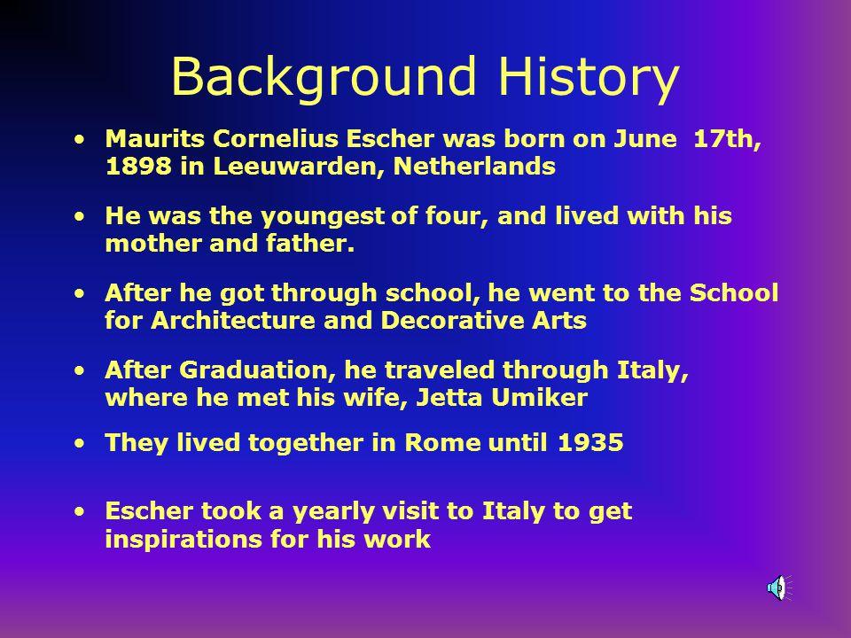 Background History Maurits Cornelius Escher was born on June 17th, 1898 in Leeuwarden, Netherlands.