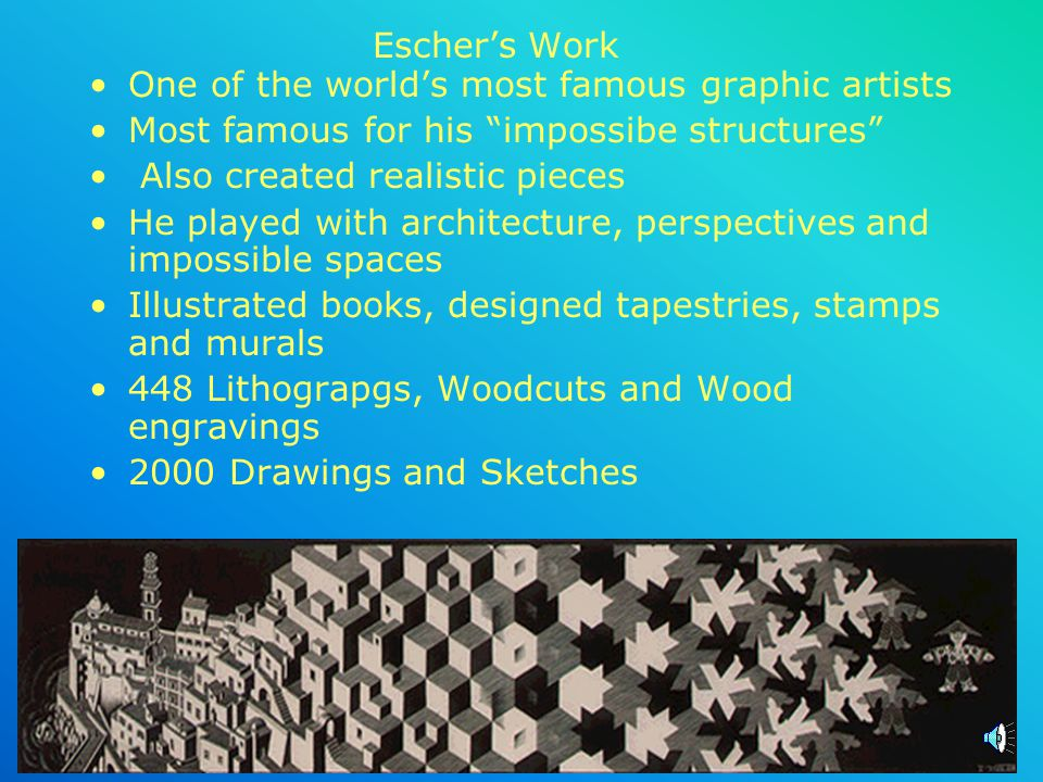 Escher's Work One of the world's most famous graphic artists. Most famous for his impossibe structures