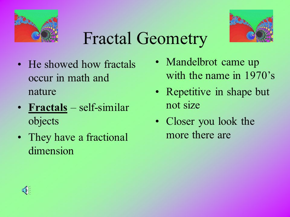 Fractal Geometry Mandelbrot came up with the name in 1970's