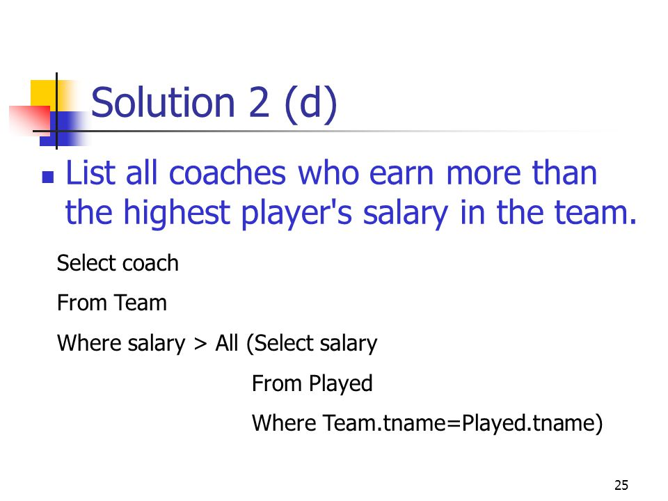 Solution 2 (d) List all coaches who earn more than the highest player s salary in the team. Select coach.