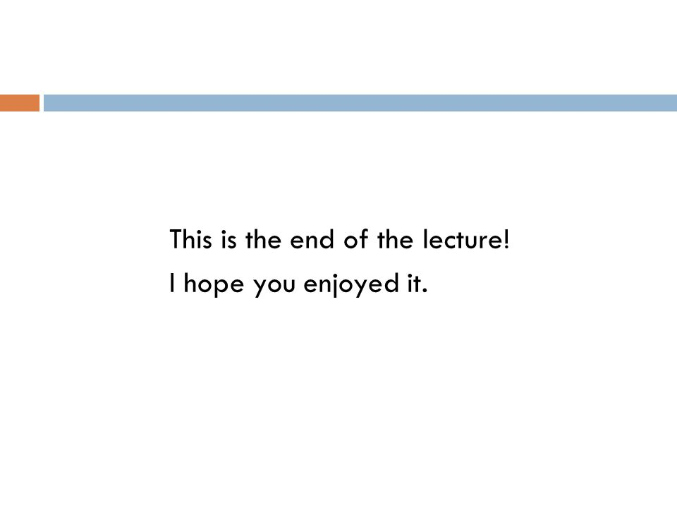 This is the end of the lecture!