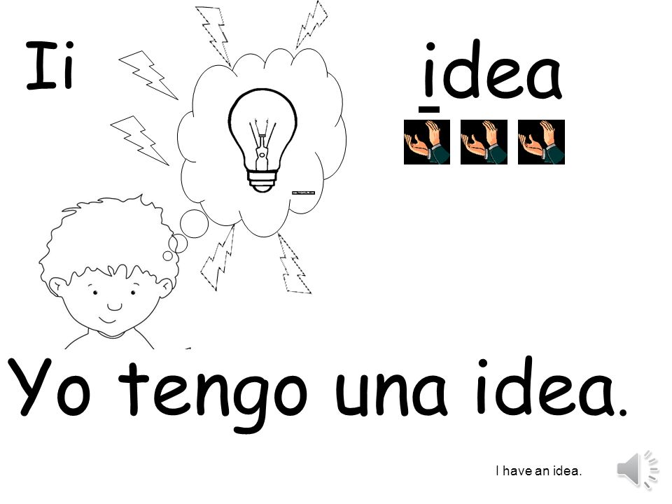 Ii idea Yo tengo una idea. I have an idea.