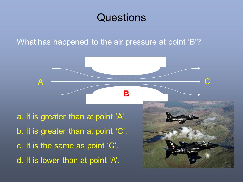 Questions What has happened to the air pressure at point 'B' A C B