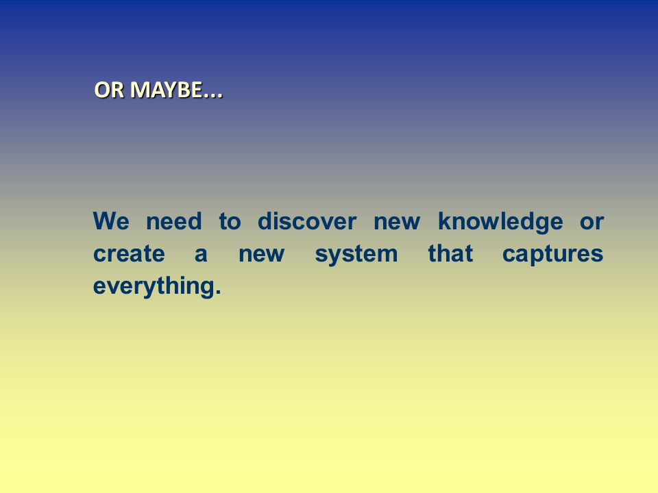 OR MAYBE... We need to discover new knowledge or create a new system that captures everything.