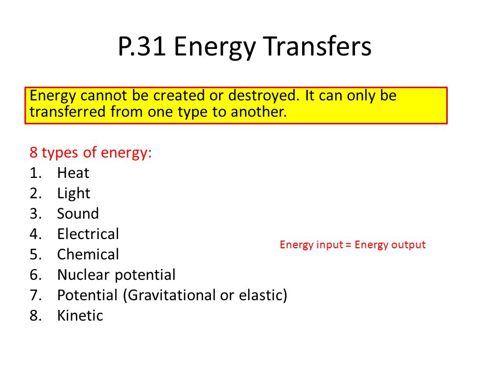 P.31 Energy Transfers Energy cannot be created or destroyed. It can only be transferred from one type to another.