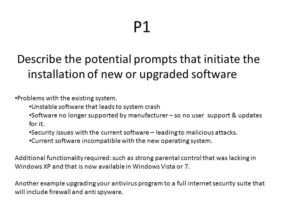 P1 Describe the potential prompts that initiate the installation of new or upgraded software. Problems with the existing system.