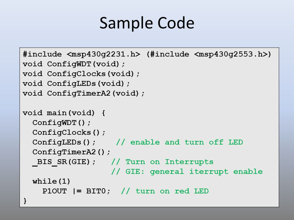 Sample Code #include <msp430g2231.h> (#include <msp430g2553.h>) void ConfigWDT(void); void ConfigClocks(void);