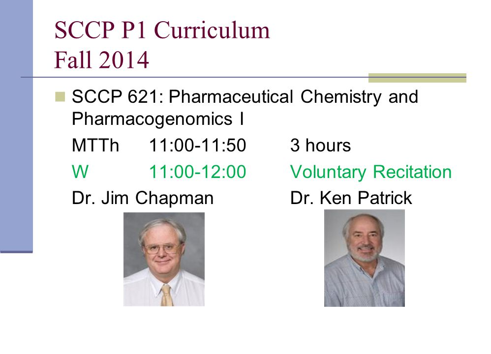 SCCP P1 Curriculum Fall 2014 SCCP 621: Pharmaceutical Chemistry and Pharmacogenomics I. MTTh 11:00-11:50 3 hours.