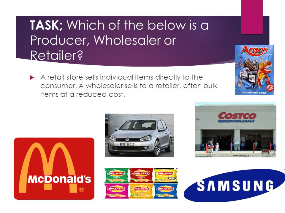 TASK; Which of the below is a Producer, Wholesaler or Retailer