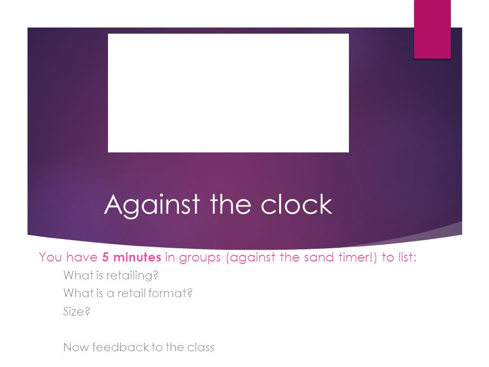 Against the clock You have 5 minutes in groups (against the sand timer!) to list: What is retailing