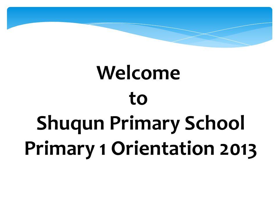 Welcome to Shuqun Primary School Primary 1 Orientation 2013