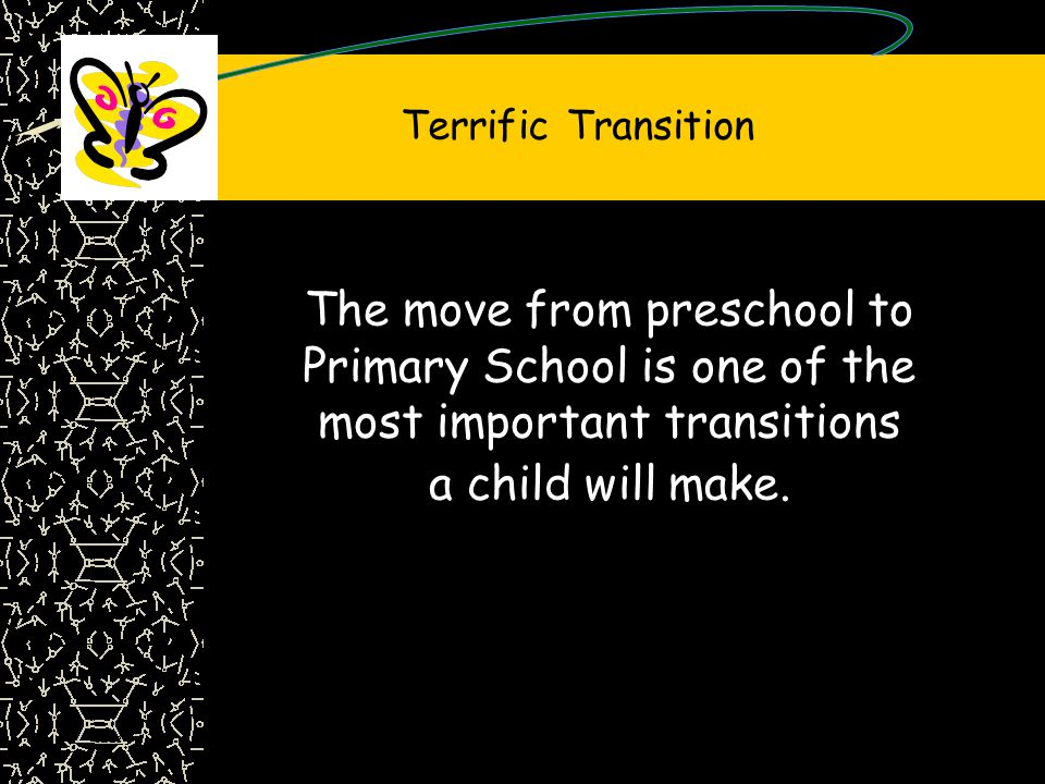 Terrific Transition The move from preschool to Primary School is one of the most important transitions a child will make.
