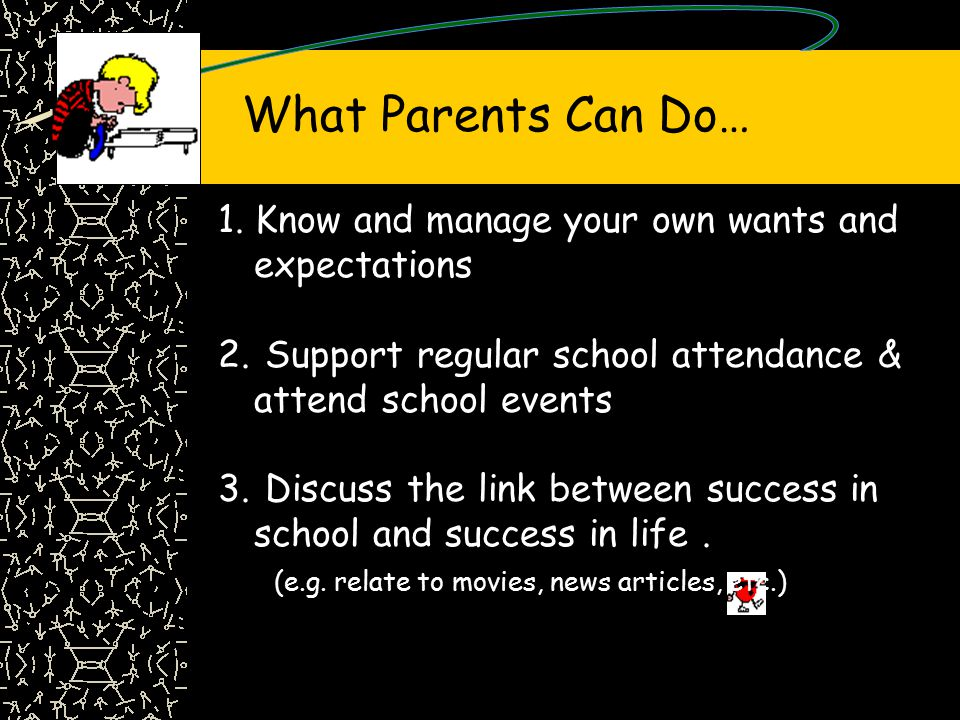 What Parents Can Do… 1. Know and manage your own wants and expectations. Support regular school attendance & attend school events.