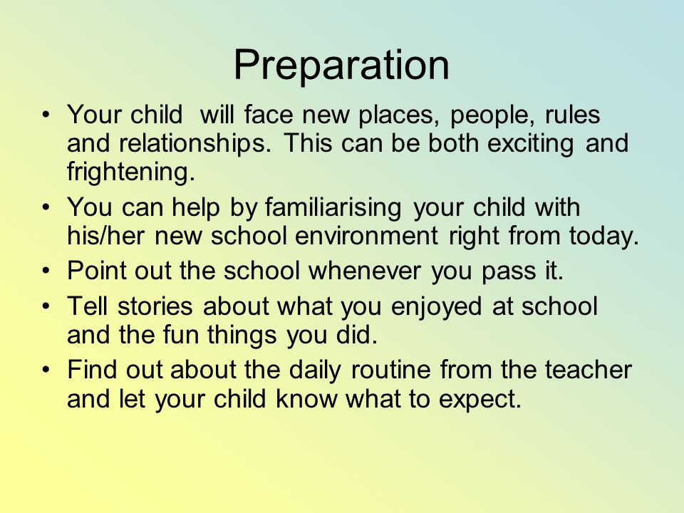 Preparation Your child will face new places, people, rules and relationships. This can be both exciting and frightening.