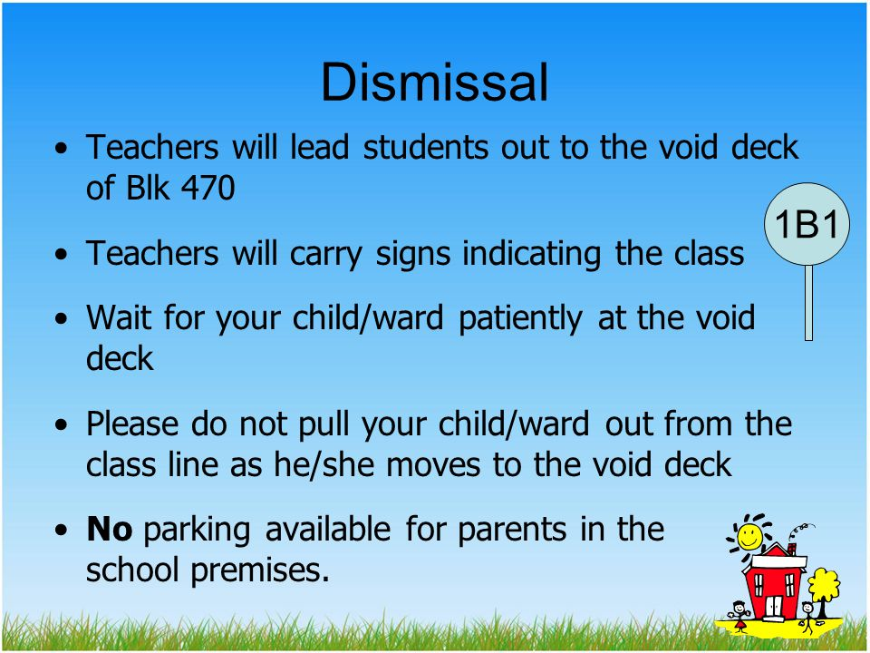 Dismissal Teachers will lead students out to the void deck of Blk 470. Teachers will carry signs indicating the class.