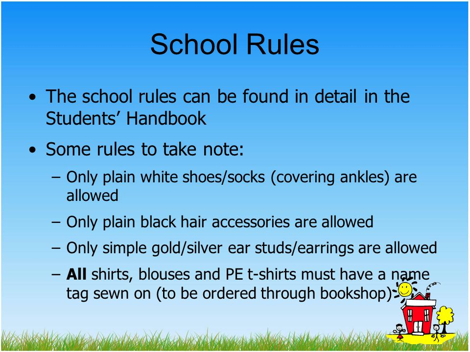 School Rules The school rules can be found in detail in the Students' Handbook. Some rules to take note: