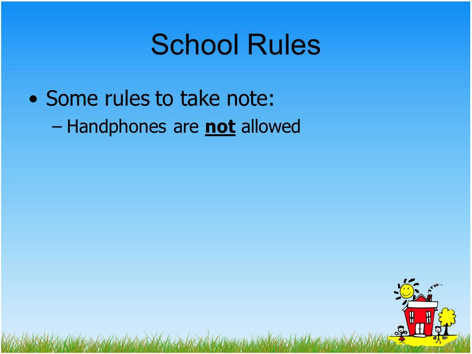 School Rules Some rules to take note: Handphones are not allowed
