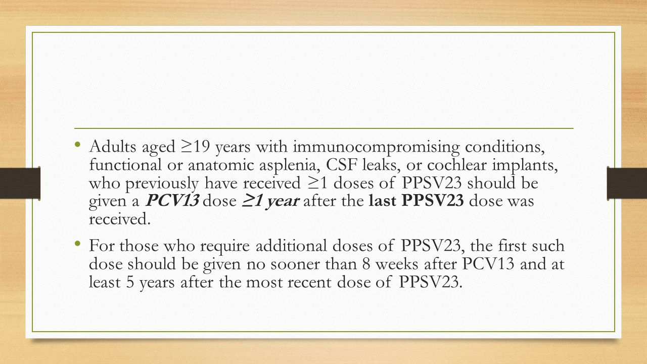 Adults aged ≥19 years with immunocompromising conditions, functional or anatomic asplenia, CSF leaks, or cochlear implants, who previously have received ≥1 doses of PPSV23 should be given a PCV13 dose ≥1 year after the last PPSV23 dose was received.