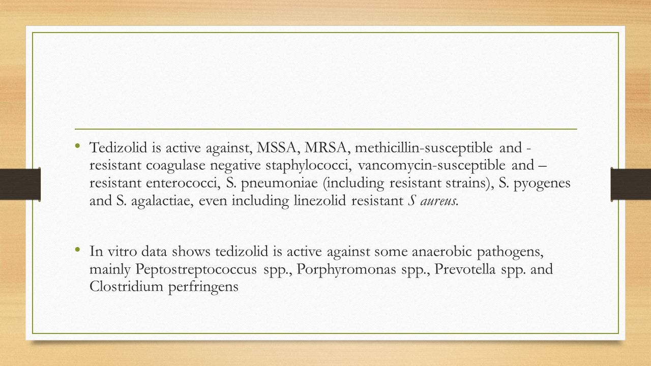 Tedizolid is active against, MSSA, MRSA, methicillin-susceptible and - resistant coagulase negative staphylococci, vancomycin-susceptible and – resistant enterococci, S. pneumoniae (including resistant strains), S. pyogenes and S. agalactiae, even including linezolid resistant S aureus.