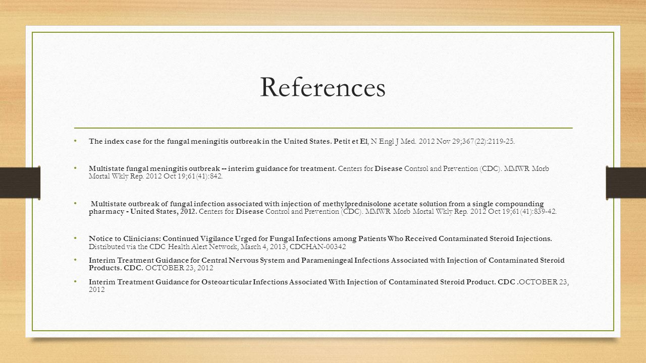 References The index case for the fungal meningitis outbreak in the United States. Petit et El, N Engl J Med. 2012 Nov 29;367(22):2119-25.