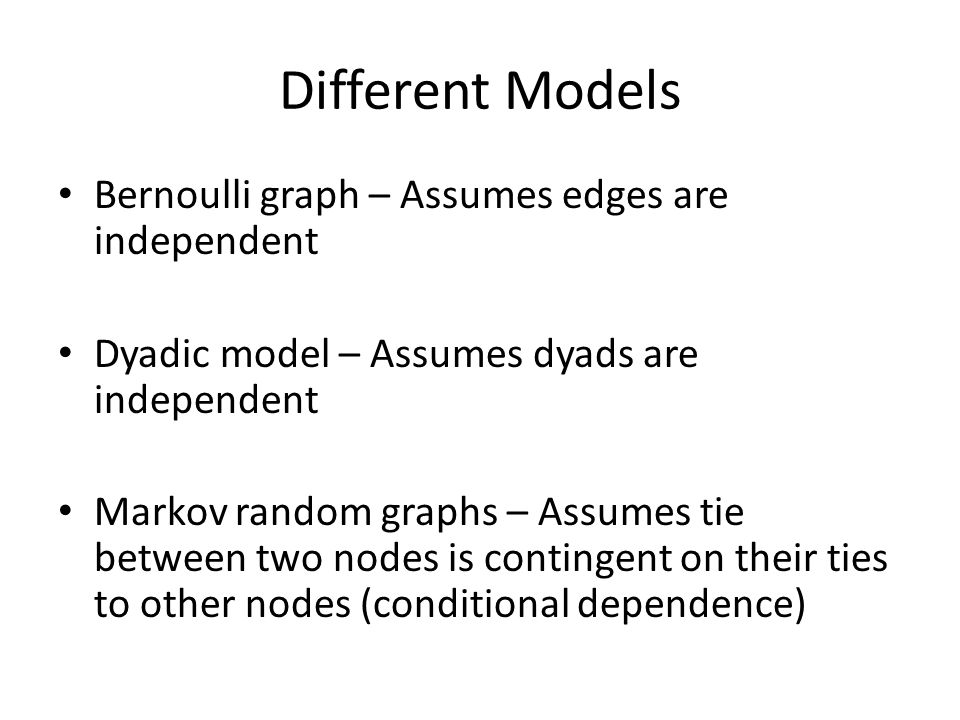 Different Models Bernoulli graph – Assumes edges are independent