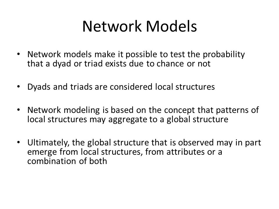 Network Models Network models make it possible to test the probability that a dyad or triad exists due to chance or not.