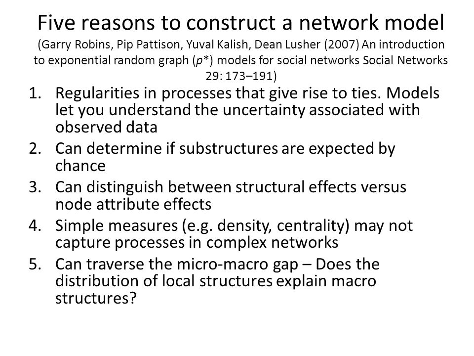 Five reasons to construct a network model (Garry Robins, Pip Pattison, Yuval Kalish, Dean Lusher (2007) An introduction to exponential random graph (p*) models for social networks Social Networks 29: 173–191)