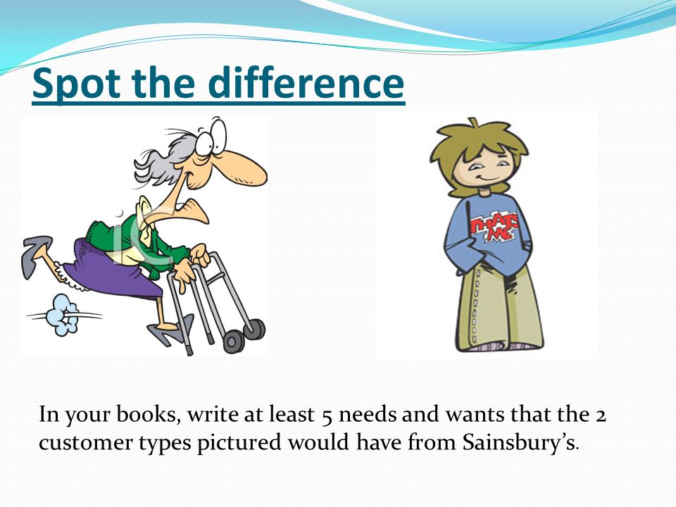 Spot the difference In your books, write at least 5 needs and wants that the 2 customer types pictured would have from Sainsbury's.